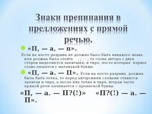 «П, — а, — п».  Если на месте разрыва не должно было быть никакого знака или должна была стоять , ; : - , то слова автора с двух сторон выделяются запятыми, и тире, после которых первое слово пишется с маленькой буквы. «П, — а. — П». Если на месте разрыва должна была быть точка, то перед авторскими словами ставится запятая и тире, а после них точка и тире, вторая часть прямой речи начинается с прописной буквы.