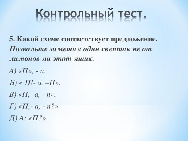5. Какой схеме соответствует предложение. Позвольте заметил один скептик не от лимонов ли этот ящик. А) «П», - а. Б) « П!- а. –П». В) «П,- а, - п». Г) «П,- а, - п?» Д) А: «П?»