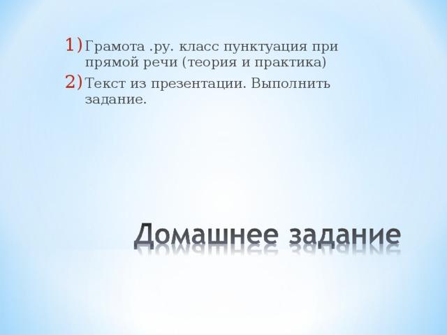 Грамота .ру. класс пунктуация при прямой речи (теория и практика) Текст из презентации. Выполнить задание.