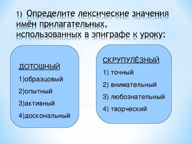 СКРУПУЛЁЗНЫЙ 1) точный 2) внимательный 3) любознательный 4) творческий  ДОТОШНЫЙ 1)образцовый 2)опытный 3) а ктивный 4)доскональный