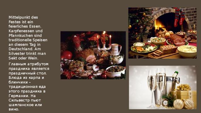 Mittelpunkt des Festes ist ein feierliches Essen. Karpfenessen und Pfannkuchen sind traditionelle Speisen an diesem Tag in Deutschland. Am Silvester trinkt man Sekt oder Wein. Главным атрибутом праздника является праздничный стол. Блюда из карпа и блинчики – традиционная еда этого праздника в Германии. На Сильвестр пьют шампанское или вино.