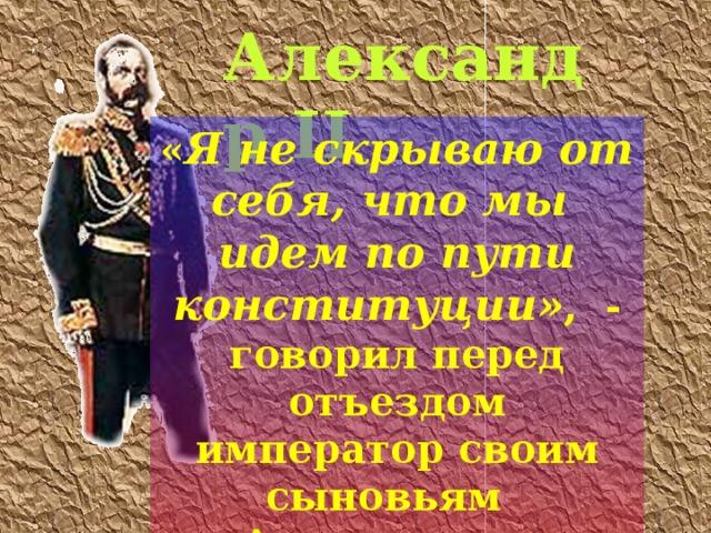 Александр II « Я не скрываю от себя, что мы идем по пути конституции» , - говорил перед отъездом император своим сыновьям Александру и Владимиру. (1881 г.)