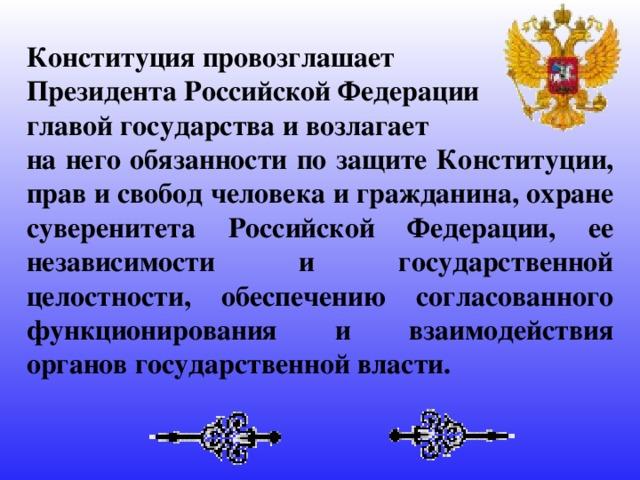 Конституция провозглашает Президента Российской Федерации главой государства и возлагает на него обязанности по защите Конституции, прав и свобод человека и гражданина, охране суверенитета Российской Федерации, ее независимости и государственной целостности, обеспечению согласованного функционирования и взаимодействия органов государственной власти.