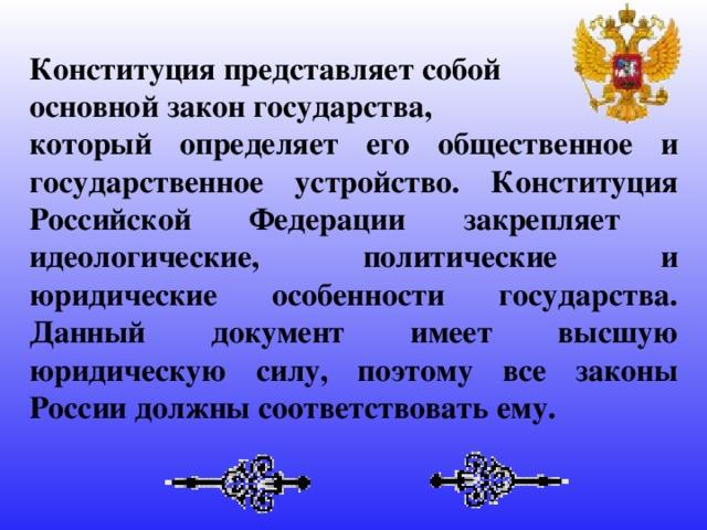 Конституция представляет собой основной закон государства, который определяет его общественное и государственное устройство. Конституция Российской Федерации закрепляет идеологические, политические и юридические особенности государства. Данный документ имеет высшую юридическую силу, поэтому все законы России должны соответствовать ему.