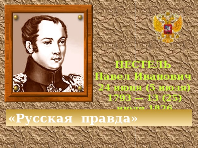 ПЕСТЕЛЬ Павел Иванович 24 июня (5 июля) 1793 — 13 (25) июля 1826 «Русская правда»
