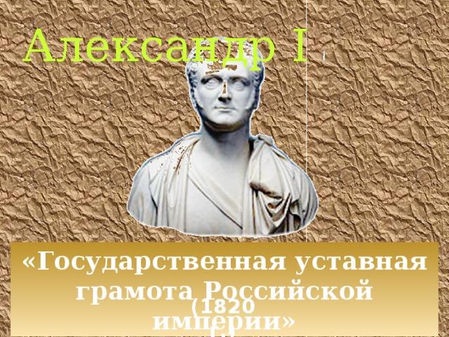 Александр I «Государственная уставная грамота Российской империи» (1820 г.)