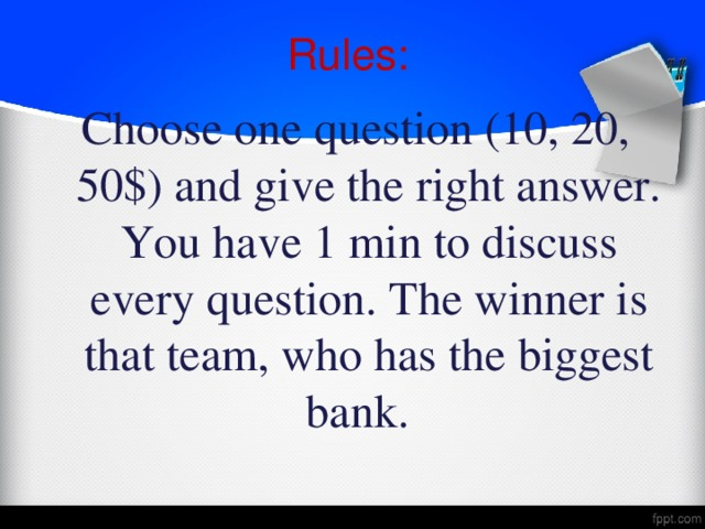 Rules: Choose one question (10, 20, 50$) and give the right answer. You have 1 min to discuss every question. The winner is that team, who has the biggest bank.