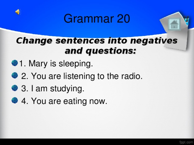 Grammar 20 Change sentences into negatives and questions: