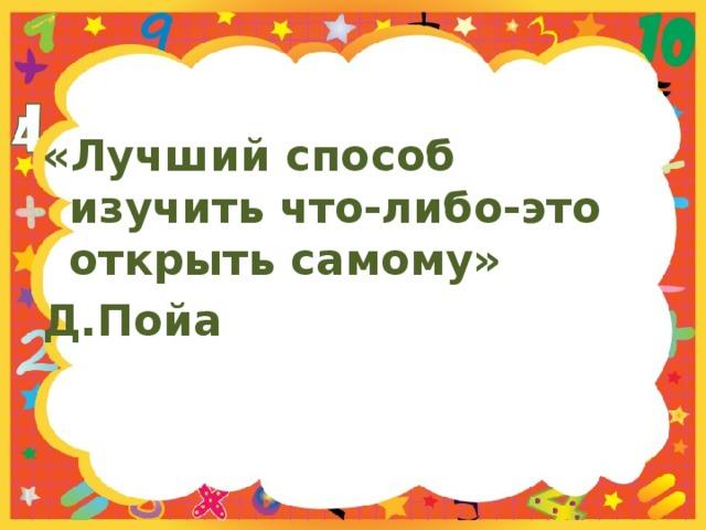 «Лучший способ изучить что-либо-это открыть самому» Д.Пойа