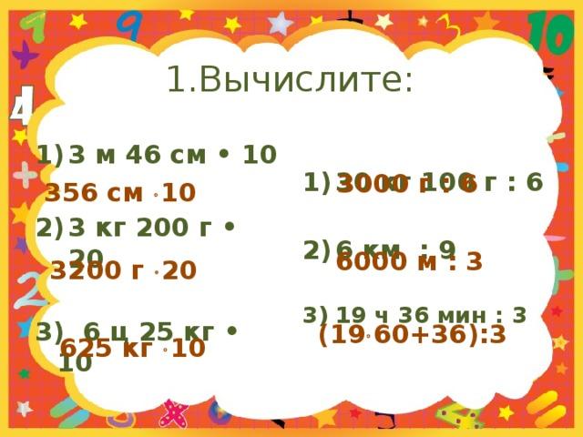 1.Вычислите: 3 м 46 см • 10 30 кг 100 г : 6   3 кг 200 г • 20 6 км : 9   3) 6 ц 25 кг • 10 19 ч 36 мин : 3   3000 г : 6 356 см  10  6000 м : 3 3200 г  20  (19  60+36):3 625 кг  10