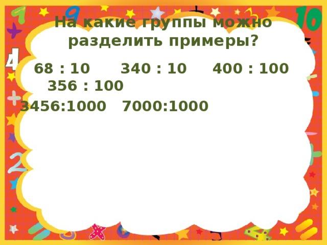 На какие группы можно разделить примеры?  68 : 10 340 : 10 400 : 100 356 : 100 3456:1000 7000:1000