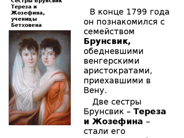 Сёстры Брунсвик Тереза и Жозефина, ученицы Бетховена  В конце 1799 года он познакомился с семейством Брунсвик, обедневшими венгерскими аристократами, приехавшими в Вену.  Две сестры Брунсвик – Тереза и Жозефина – стали его ученицами, а брат Франц – другом.