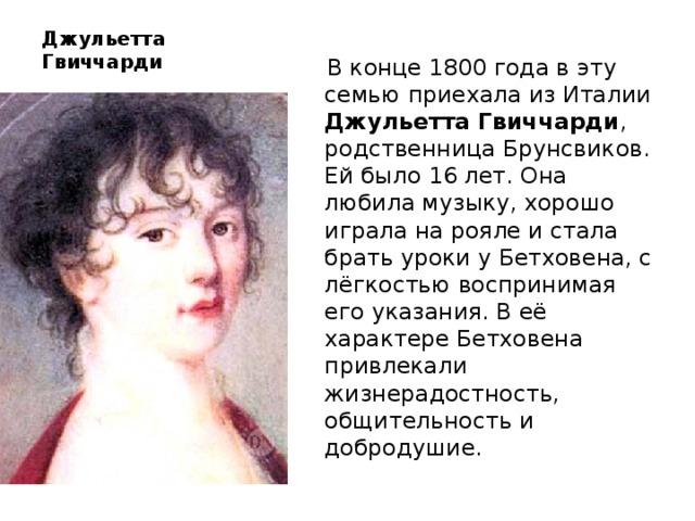 Джульетта Гвиччарди  В конце 1800 года в эту семью приехала из Италии Джульетта Гвиччарди , родственница Брунсвиков. Ей было 16 лет. Она любила музыку, хорошо играла на рояле и стала брать уроки у Бетховена, с лёгкостью воспринимая его указания. В её характере Бетховена привлекали жизнерадостность, общительность и добродушие.