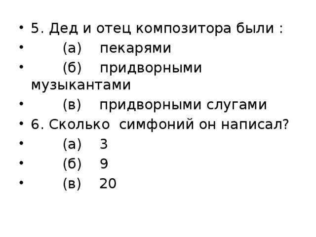 5. Дед и отец композитора были :  (а) пекарями  (б) придворными музыкантами  (в) придворными слугами 6. Сколько симфоний он написал?  (а) 3  (б) 9  (в) 20