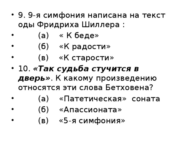 9. 9-я симфония написана на текст оды Фридриха Шиллера :  (а) « К беде»  (б) «К радости»  (в) «К старости» 10. «Так судьба стучится в дверь» . К какому произведению относятся эти слова Бетховена?  (а) «Патетическая» соната  (б) «Апассионата»  (в) «5-я симфония»