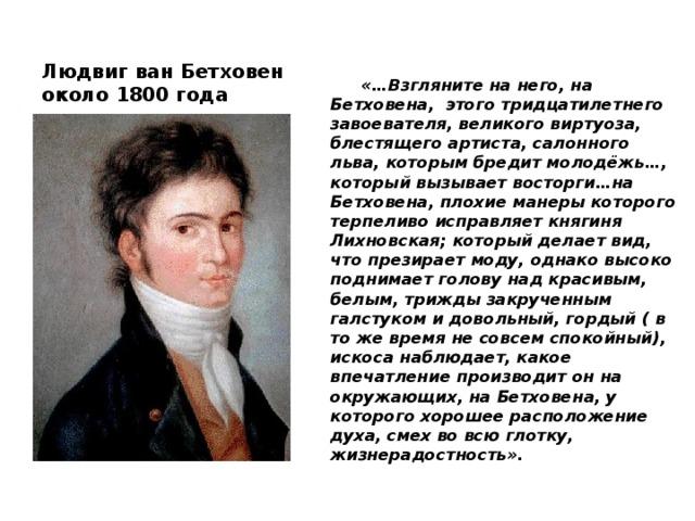 Людвиг ван Бетховен около 1800 года  «…Взгляните на него, на Бетховена, этого тридцатилетнего завоевателя, великого виртуоза, блестящего артиста, салонного льва, которым бредит молодёжь…, который вызывает восторги…на Бетховена, плохие манеры которого терпеливо исправляет княгиня Лихновская; который делает вид, что презирает моду, однако высоко поднимает голову над красивым, белым, трижды закрученным галстуком и довольный, гордый ( в то же время не совсем спокойный), искоса наблюдает, какое впечатление производит он на окружающих, на Бетховена, у которого хорошее расположение духа, смех во всю глотку, жизнерадостность».