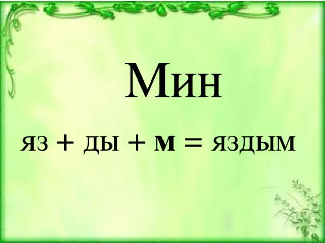 Мин яз + ды + м = яздым