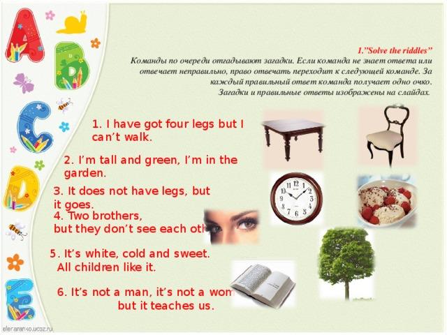 "1. ""Solve the riddles"" Команды по очереди отгадывают загадки. Если команда не знает ответа или отвечает неправильно, право отвечать переходит к следующей команде. За каждый правильный ответ команда получает одно очко. Загадки и правильные ответы изображены на слайдах . 1. I have got four legs but I can't walk. 2. I'm tall and green, I'm in the garden. 3. It does not have legs, but it goes. 4. Two brothers, but they don't see each other. 5. It's white, cold and sweet.  All children like it. 6. It's not a man, it's not a woman,  but it teaches us."