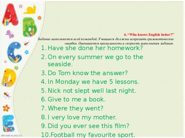 """6. """" Who knows English better ?""""  Задание выполняется всей командой. Учащиеся должны исправить грамматические  ошибки. Оценивается правильность и скорость выполнения задания."""