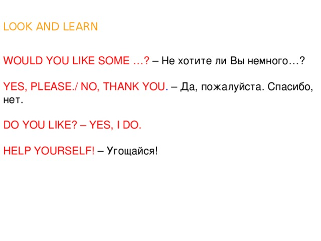 LOOK AND LEARN WOULD YOU LIKE SOME …? – Не хотите ли Вы немного…? YES, PLEASE./ NO, THANK YOU . – Да, пожалуйста. Спасибо, нет. DO YOU LIKE? – YES, I DO. HELP YOURSELF! – Угощайся!