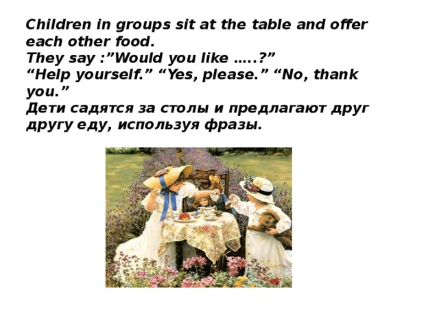 """Children in groups sit at the table and offer each other food.  They say :""""Would you like …..?""""  """"Help yourself."""" """"Yes, please."""" """"No, thank you.""""  Дети садятся за столы и предлагают друг другу еду, используя фразы."""