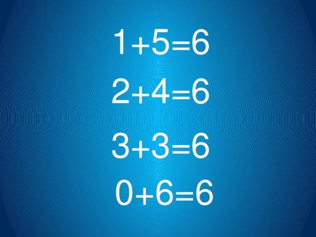 1+5=6 2+4=6 3+3=6 0+6=6