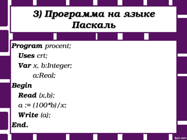 3) Программа на языке Паскаль Program procent ;   Uses crt;   Var x, b:Integer;    а :Real; Begin   Read (x,b);   a := (100*b)/x;   Write (a); End .