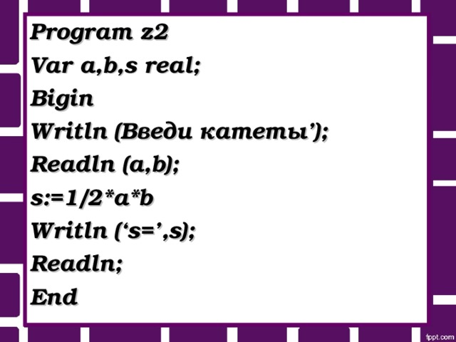 Program z2 Var a,b,s real; Bigin Writln ( Введи катеты '); Readln (a,b); s:=1/2*a*b Writln ('s=',s); Readln; End