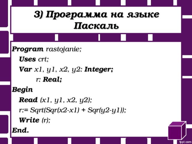 3) Программа на языке Паскаль Program rastojanie;   Uses crt;   Var x1, y1, x2, y2: Integer;    r: Real; Begin   Read (x1, y1, x2, y2);   r:= Sqrt(Sqr(x2-x1) + Sqr(y2-y1));   Write (r); End.