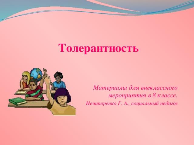 Толерантность Материалы для внеклассного мероприятия в 8 классе. Нечипоренко Г. А., социальный педагог