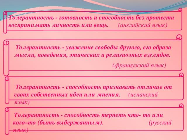 Толерантность - готовность и способность без протеста воспринимать личность или вещь. (английский язык)  Толерантность - уважение свободы другого, его образа мысли, поведения, этических и религиозных взглядов.  (французский язык)  Толерантность - способность признавать отличие от своих собственных идеи или мнения. (испанский язык)  Толерантность - способность терпеть что- то или кого–то (быть выдержанным).  (русский язык)