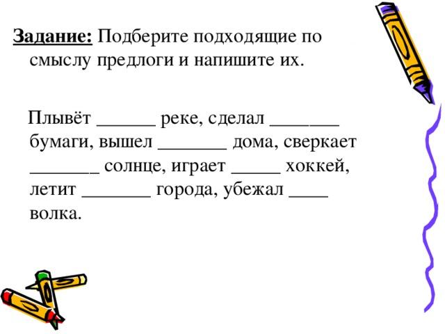 Задание: Подберите подходящие по смыслу предлоги и напишите их.   Плывёт ______ реке, сделал _______ бумаги, вышел _______ дома, сверкает _______ солнце, играет _____ хоккей, летит _______ города, убежал ____ волка.