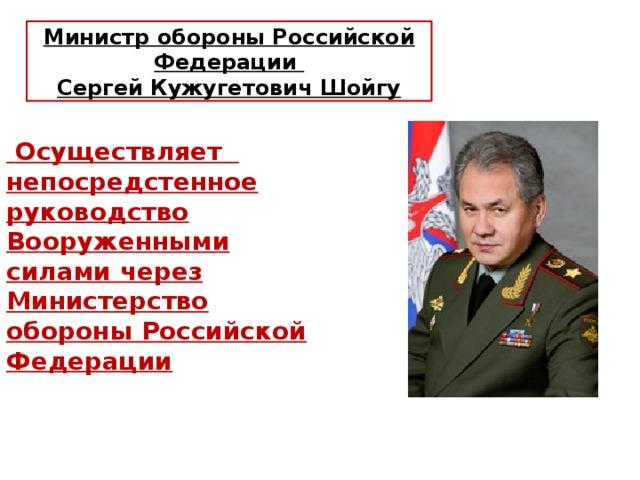 Министр обороны Российской Федерации Сергей Кужугетович Шойгу  Осуществляет непосредстенное руководство Вооруженными силами через Министерство обороны Российской Федерации