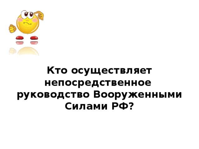 Кто осуществляет непосредственное руководство Вооруженными Силами РФ?