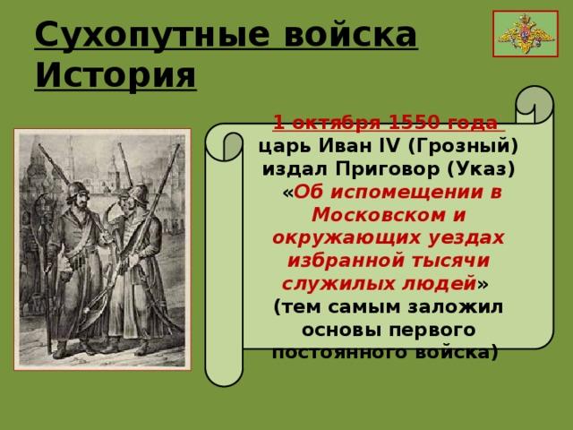 Сухопутные войска История 1 октября 1550 года царь Иван IV (Грозный) издал Приговор (Указ)  « Об испомещении в Московском и окружающих уездах избранной тысячи служилых людей » (тем самым заложил основы первого постоянного войска)