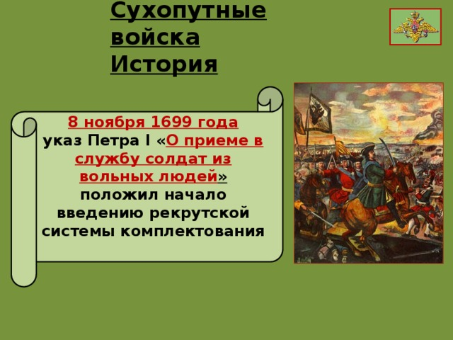 Сухопутные войска История 8 ноября 1699 года указ Петра I « О приеме в службу солдат из вольных людей » положил начало введению рекрутской системы комплектования