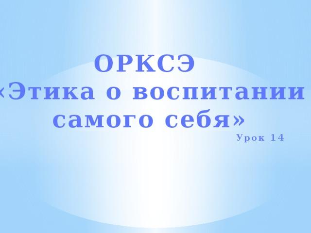 ОРКСЭ «Этика о воспитании самого себя»  Урок 14