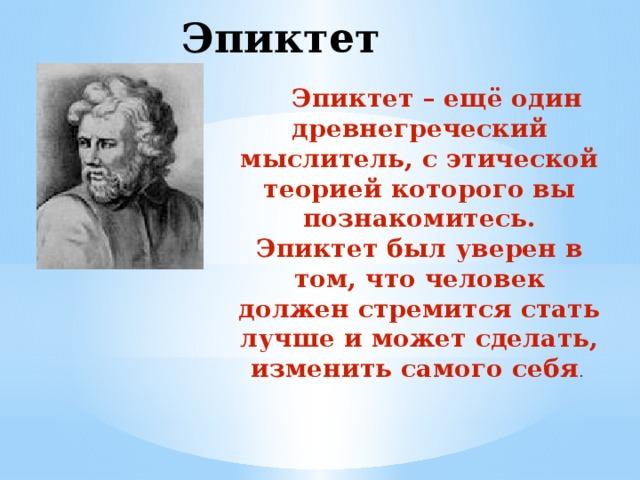 Эпиктет  Эпиктет – ещё один древнегреческий мыслитель, с этической теорией которого вы познакомитесь. Эпиктет был уверен в том, что человек должен стремится стать лучше и может сделать, изменить самого себя .