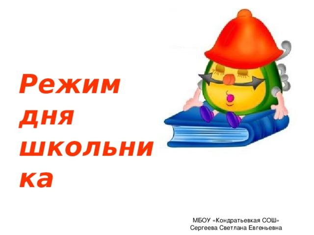 Режим дня школьника МБОУ «Кондратьевкая СОШ» Сергеева Светлана Евгеньевна