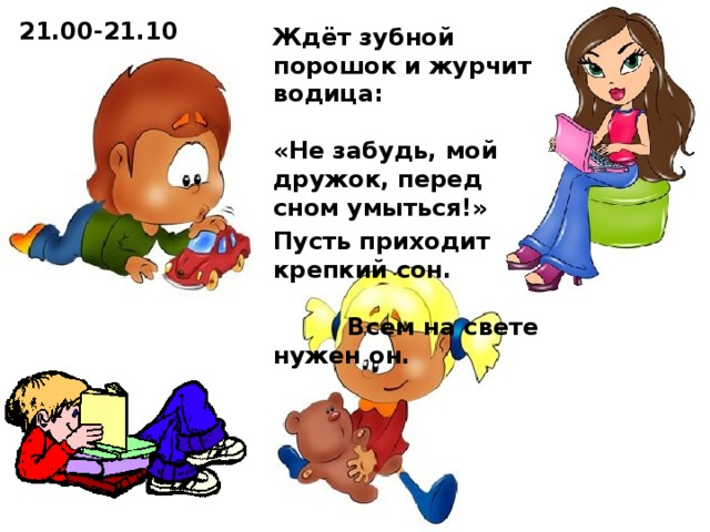 21.00-21.10 Ждёт зубной порошок и журчит водица: «Не забудь, мой дружок, перед сном умыться!» Пусть приходит крепкий сон. Всем на свете нужен он.