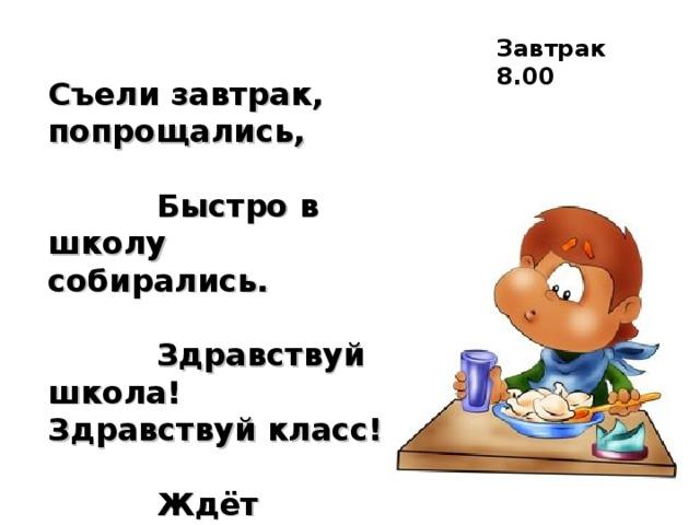 Завтрак 8.00 Съели завтрак, попрощались,  Быстро в школу собирались.  Здравствуй школа! Здравствуй класс!  Ждёт учительница нас.