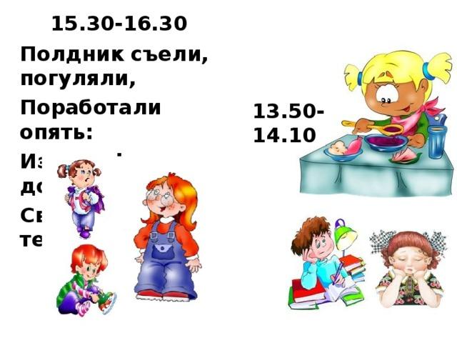 15.30-16.30 Полдник съели, погуляли, Поработали опять: Из портфеля мы достали Свой учебник и тетрадь. 13.50-14.10