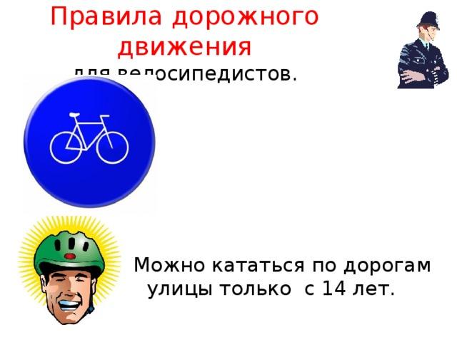 Правила дорожного движения  для велосипедистов. Можно кататься по дорогам улицы только с 14 лет.