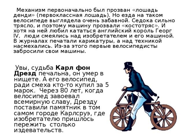 Механизм первоначально был прозван «лошадь денди» (первоклассная лошадь). Но езда на таком велосипеде выглядела очень забавной. Седока сильно трясло, и поэтому машину прозвали «костотряс». И хотя на ней любил кататься английский король Георг IV , люди смеялись над изобретателем и его машиной. В журналах печатали карикатуры, а над техникой насмехались. Из-за этого первые велосипедисты забросили свои машины.  Увы, судьба Карл фон Дрезд печальна, он умер в нищете. А его велосипед, ради смеха кто-то купил за 5 марок. Через 80 лет, когда велосипед завоевал всемирную славу, Дрезду поставили памятник в том самом городе Карлсруэ, где изобретателю пришлось пережить столько издевательств.