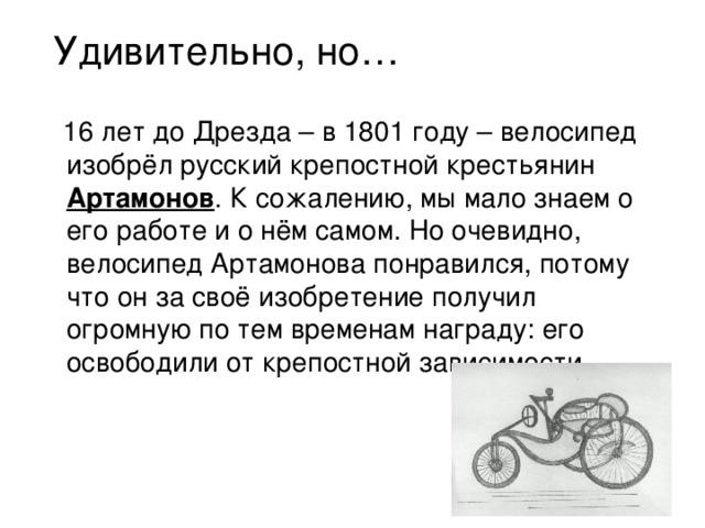 Удивительно, но…  16 лет до Дрезда – в 1801 году – велосипед изобрёл русский крепостной крестьянин Артамонов . К сожалению, мы мало знаем о его работе и о нём самом. Но очевидно, велосипед Артамонова понравился, потому что он за своё изобретение получил огромную по тем временам награду: его освободили от крепостной зависимости.