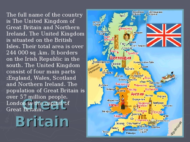 Great Britain  The full name of the country is The United Kingdom of Great Britain and Northern Ireland. The United Kingdom is situated on the British Isles. Their total area is over 244 000 sq .km.  It borders on the Irish Republic in the south. The United Kingdom consist of four main parts  :England,  Wales, Scotland and Northern Ireland. The population of Great Britain is over 57 million people. London is the capital of Great Britain.