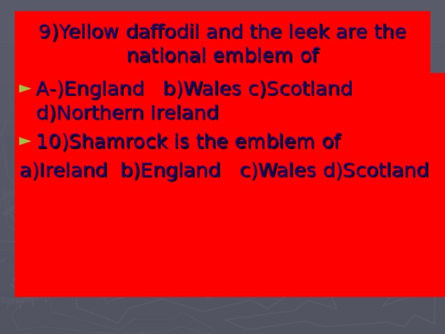 9)Yellow daffodil and the leek are the national emblem of   A-)England b)Wales c)Scotland d)Northern Ireland 10)Shamrock is the emblem of a)Ireland b)England c)Wales d)Scotland