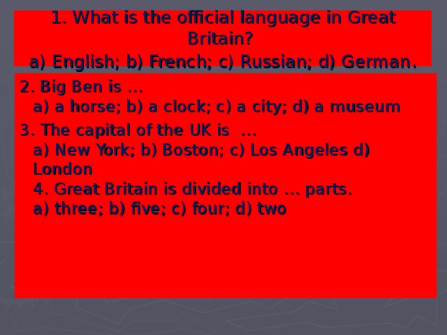 1. What is the official language in Great Britain?   a) English; b) French; c) Russian; d) German . 2. Big Ben is …   a) a horse; b) a clock; c) a city; d) a museum   3 . The capital of the UK is …   a) New York; b) Boston; c) Los Angeles d) London   4 . Great Britain is divided into … parts.   a) three; b) five; c) four; d) two