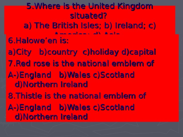 5. Where is the United Kingdom situated?   a) The British Isles; b) Ireland; c) America; d) Asia.    6 .Halowe'en is: a)City b)country c)holiday d)capital 7.Red rose is the national emblem of A-)England b)Wales c)Scotland d)Northern Ireland 8.Thistle is the national emblem of A-)England b)Wales c)Scotland d)Northern Ireland