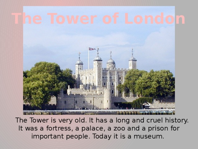 The Tower of London  The Tower is very old. It has a long and cruel history. It was a fortress, a palace, a zoo and a prison for important people. Today it is a museum.